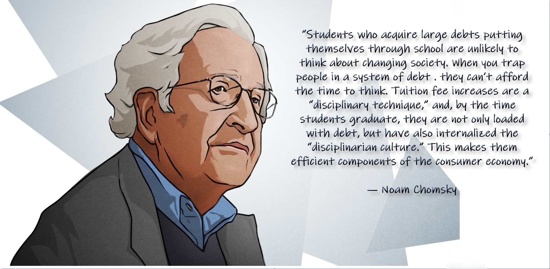 """Students who acquire large debts putting themselves through school are unlikely to think about changing society. When you trap people in a system of debt . they can't afford the time to think…. ― Noam Chomsky [1912 x 936]"