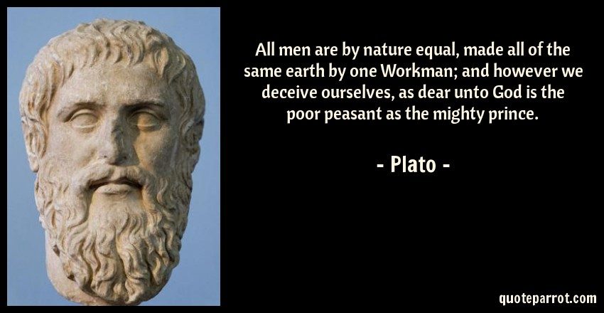 All men are by nature equal, made all of the same earth by one Workman; and however we deceive ourselves, as dear unto God is the poor peasant as the mighty prince. Plato(1200×650)