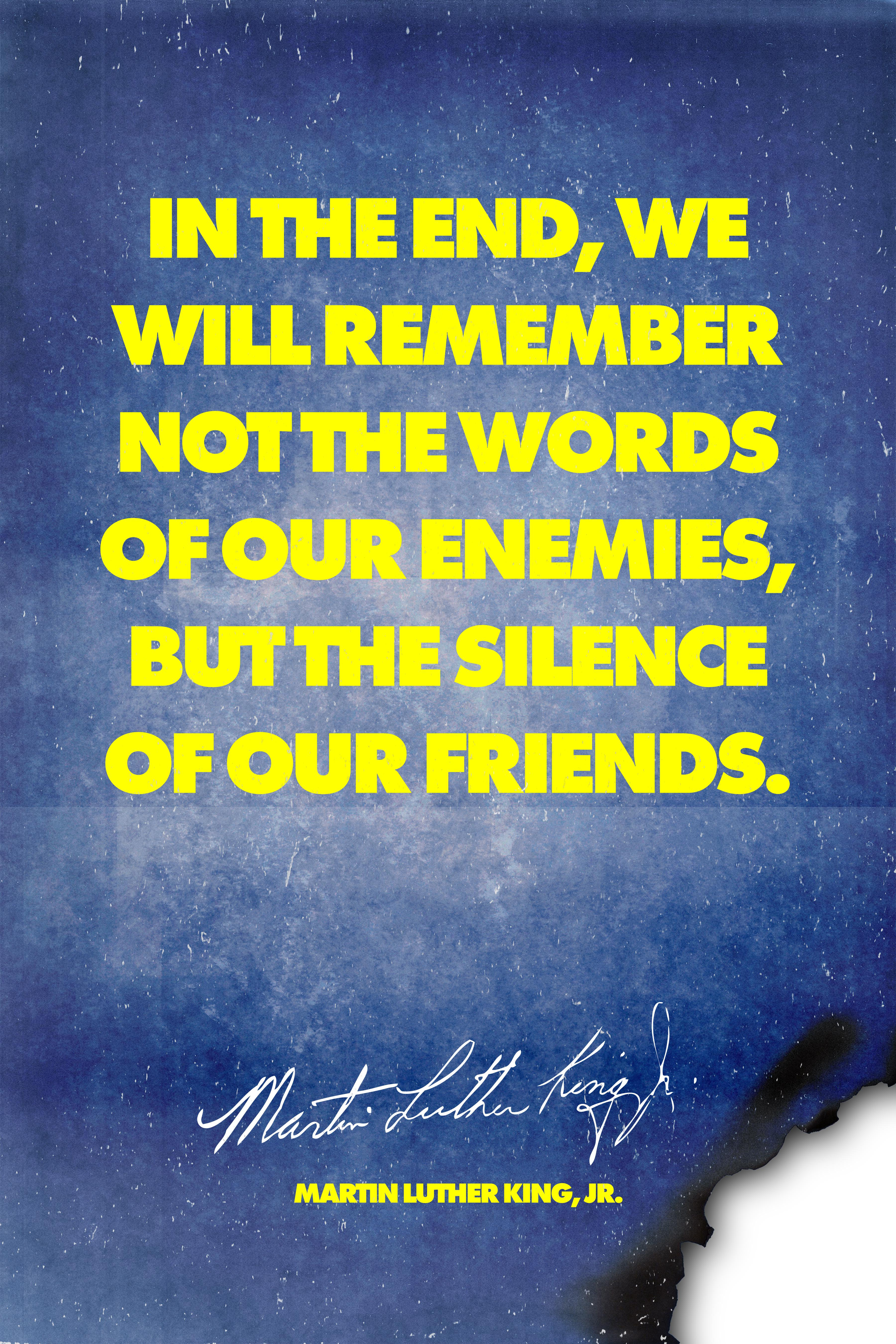 """In the end, we will remember not the words of our enemies, but the silence of our friends."" Martin Luther King Jr. 3600×5400."