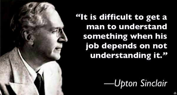 "It Is Difficult to Get a Man to Understand Something When His Salary Depends Upon His Not Understanding It"" – Upton Sinclair(95×450)"