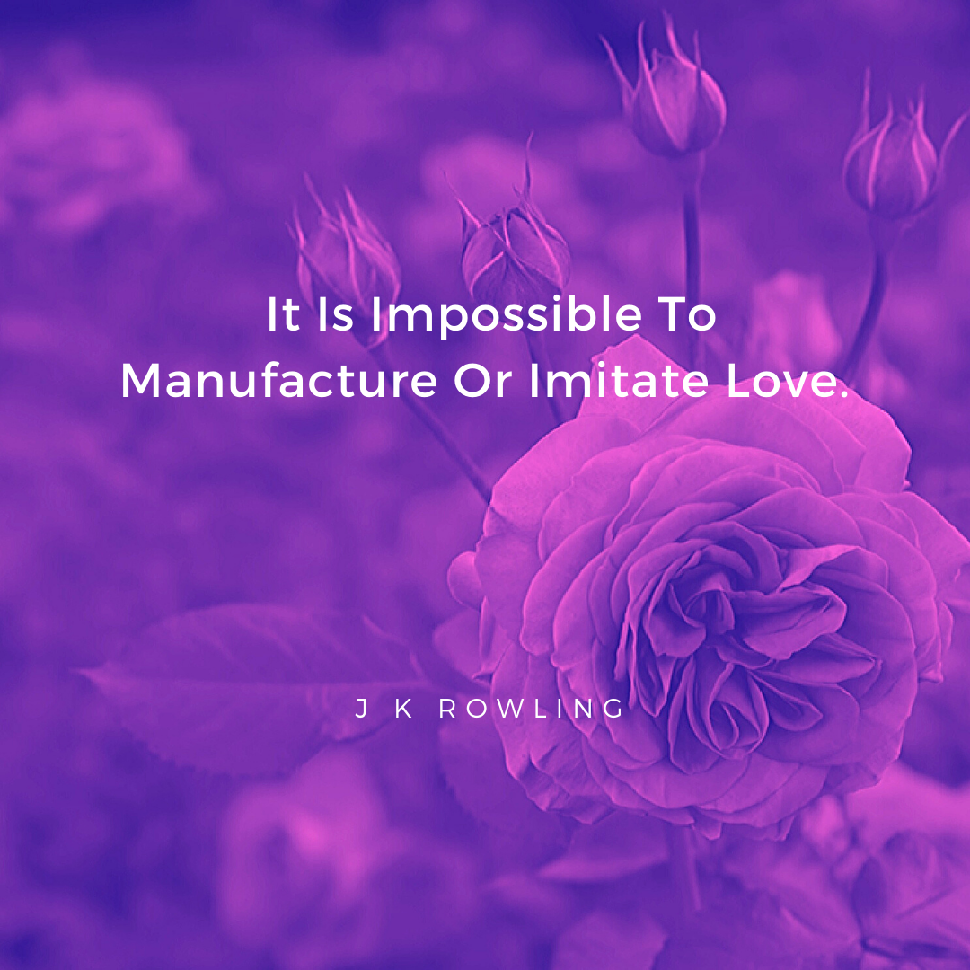 It Is Impossible To Manufacture Or Imitate Love. – J K Rowling [1080×1080]