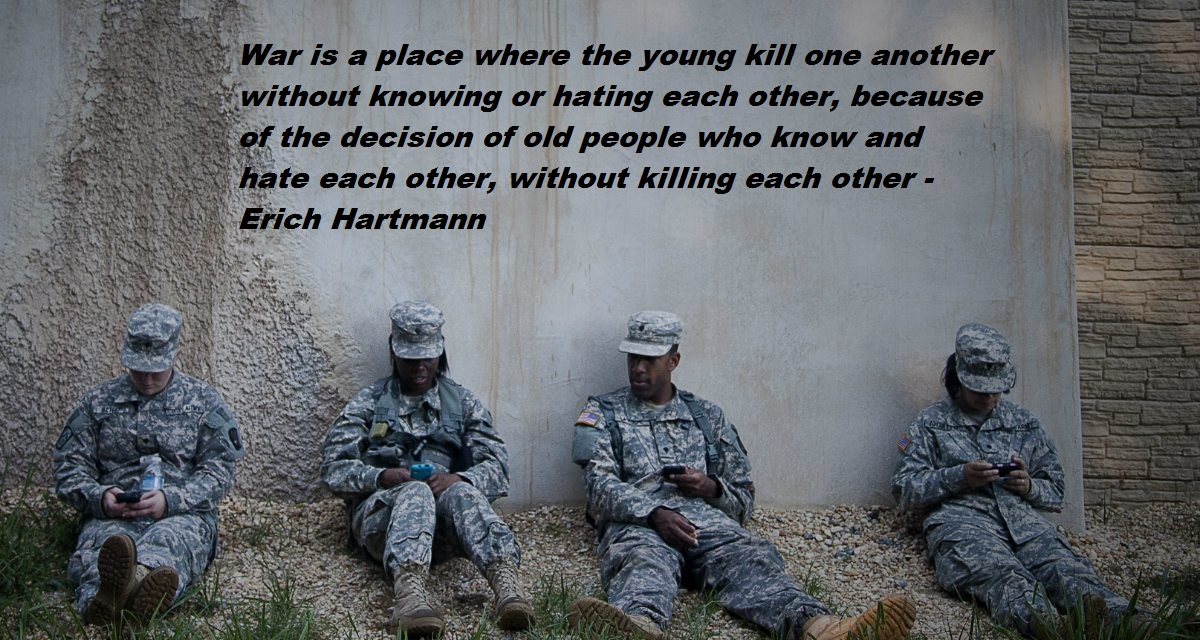 War is a place where the young kill one another without knowing or hating each other, because of the decision of old people who know and hate each other, without killing each other – Erich Hartmann(1200×650)
