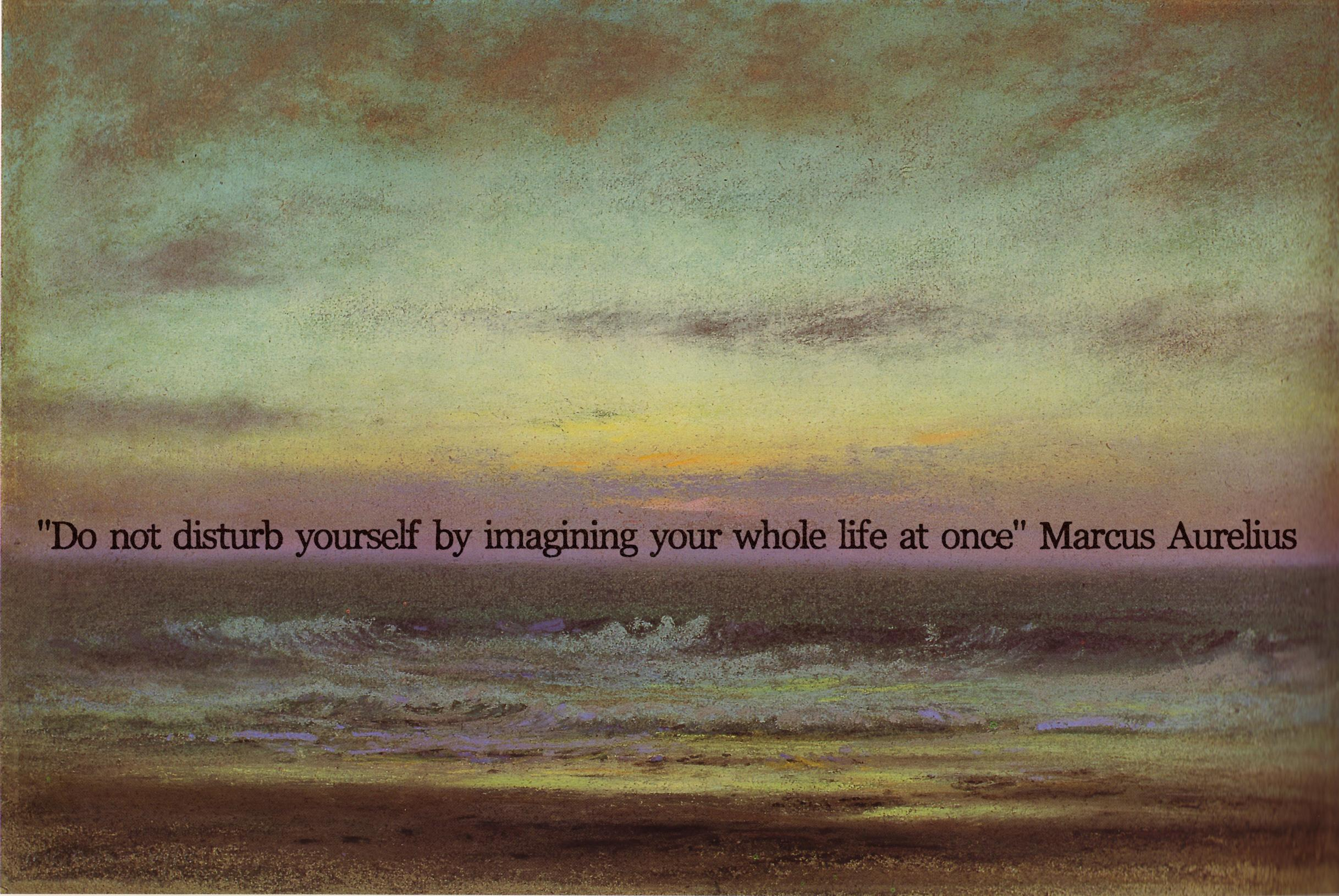 """Do not disturb yourself by imagining your whole life at once"" – Marcus Aurelius [2435×1630]"