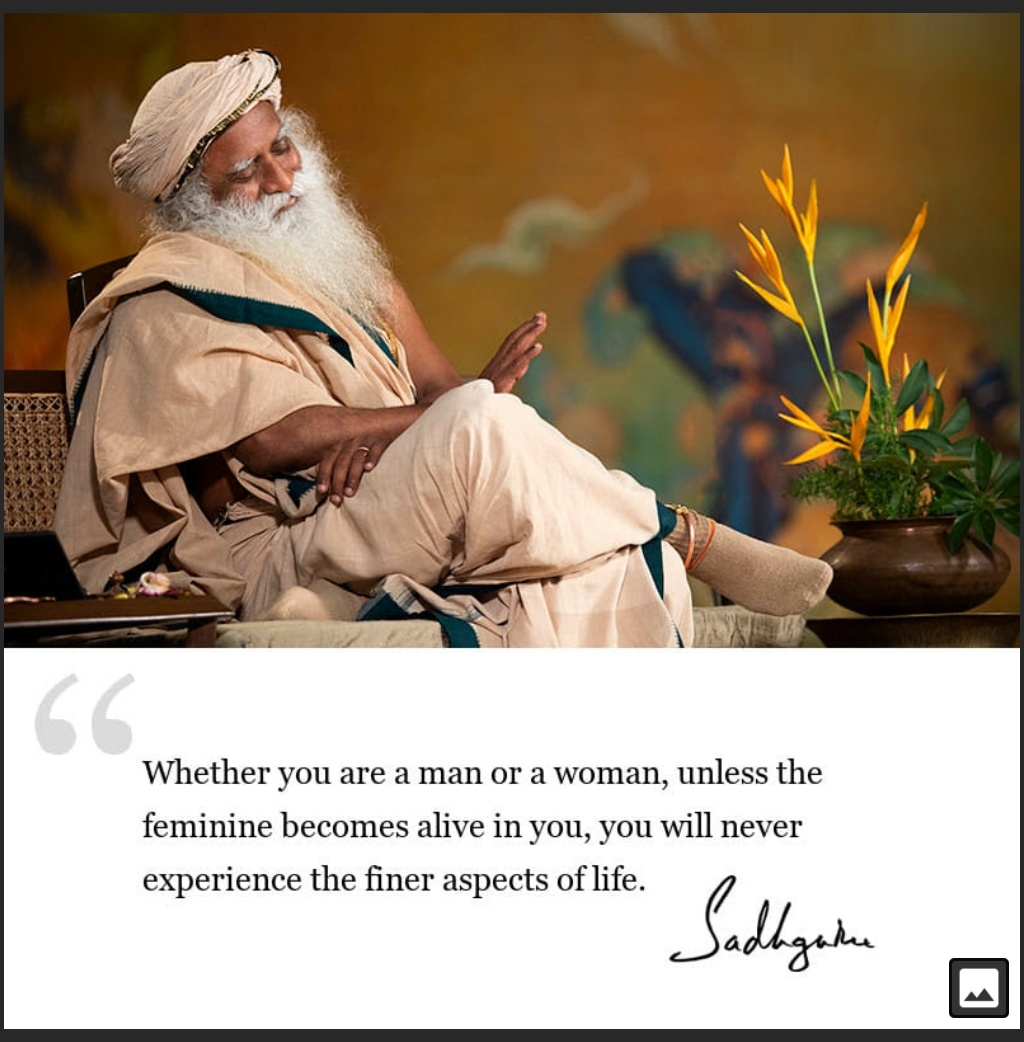 Whether you are a man or a woman, unless the feminine becomes alive in you, you will never experience the finer aspects of life. -Sadhguru (1024×1042)