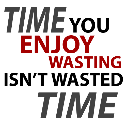 [Image] TIME YOU ENJOY WASTING ISN'T WASTED TIME