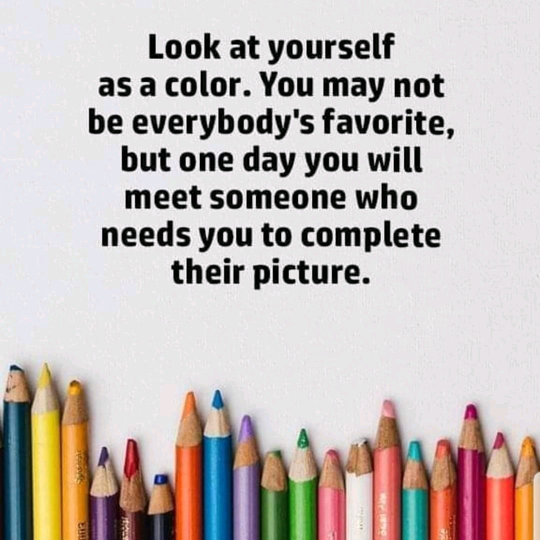 Look at yourself as a color. You may not be everybody's favorite, but one day you will meet someone who needs you to complete their picture. https://inspirational.ly