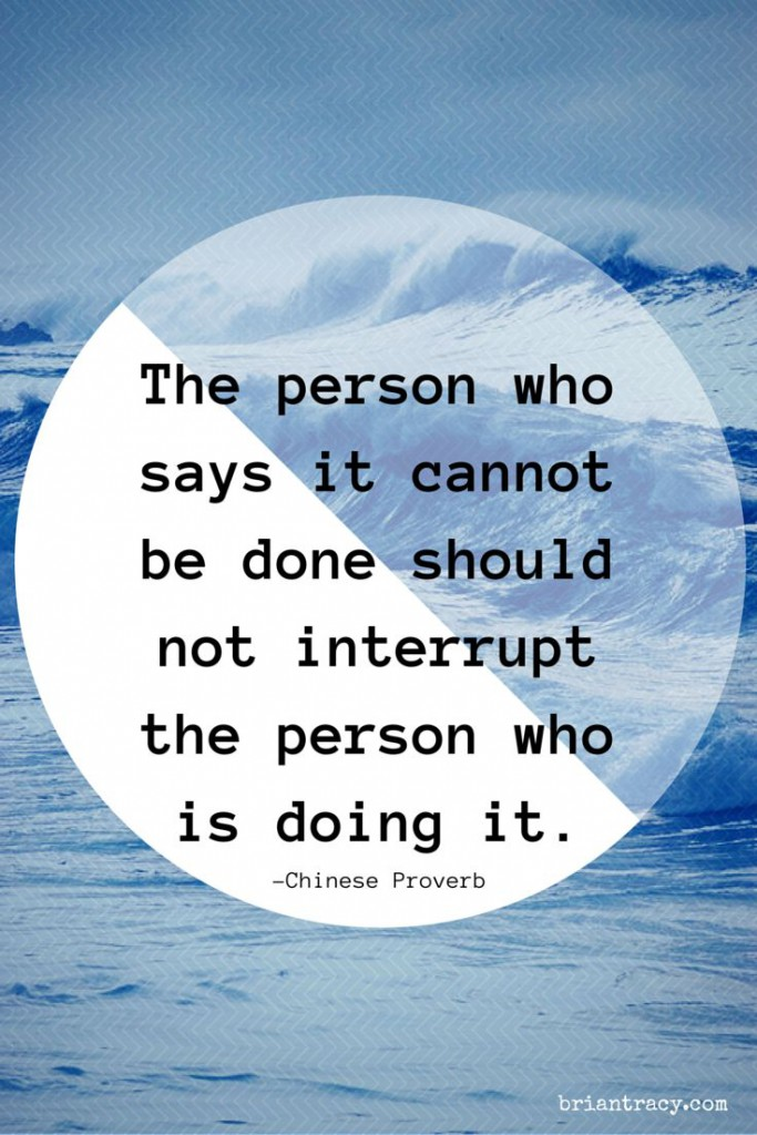 """The Person Who Says It Cannot Be Done Should Not Interrupt The Person Who Is Doing It."" – Chinese Proverb [683 X 1024]"