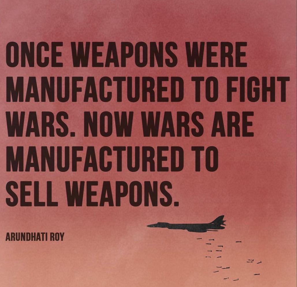 """Once weapons were manufactured to fight wars. Now wars are manufactured to sell weapons."" Arundhati Roy [999×688]"