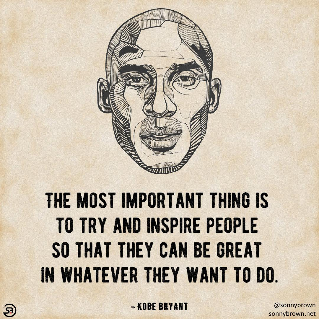"""[Image] """"The most important thing is to try and inspire people so that they can be great in whatever they want to do."""" – Kobe Bryant"""