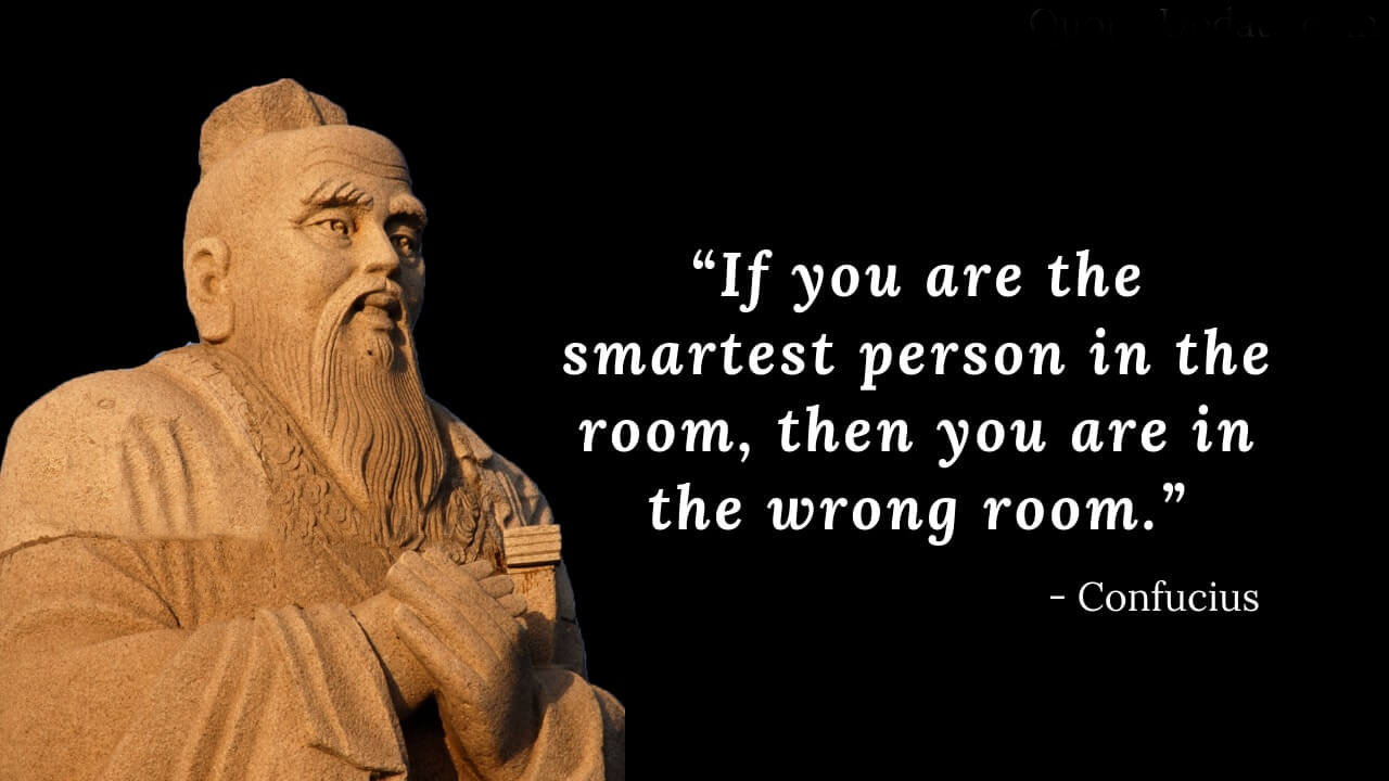 """If you are the smartest person in the room, then you are in the wrong room."" - Confucius https://inspirational.ly"