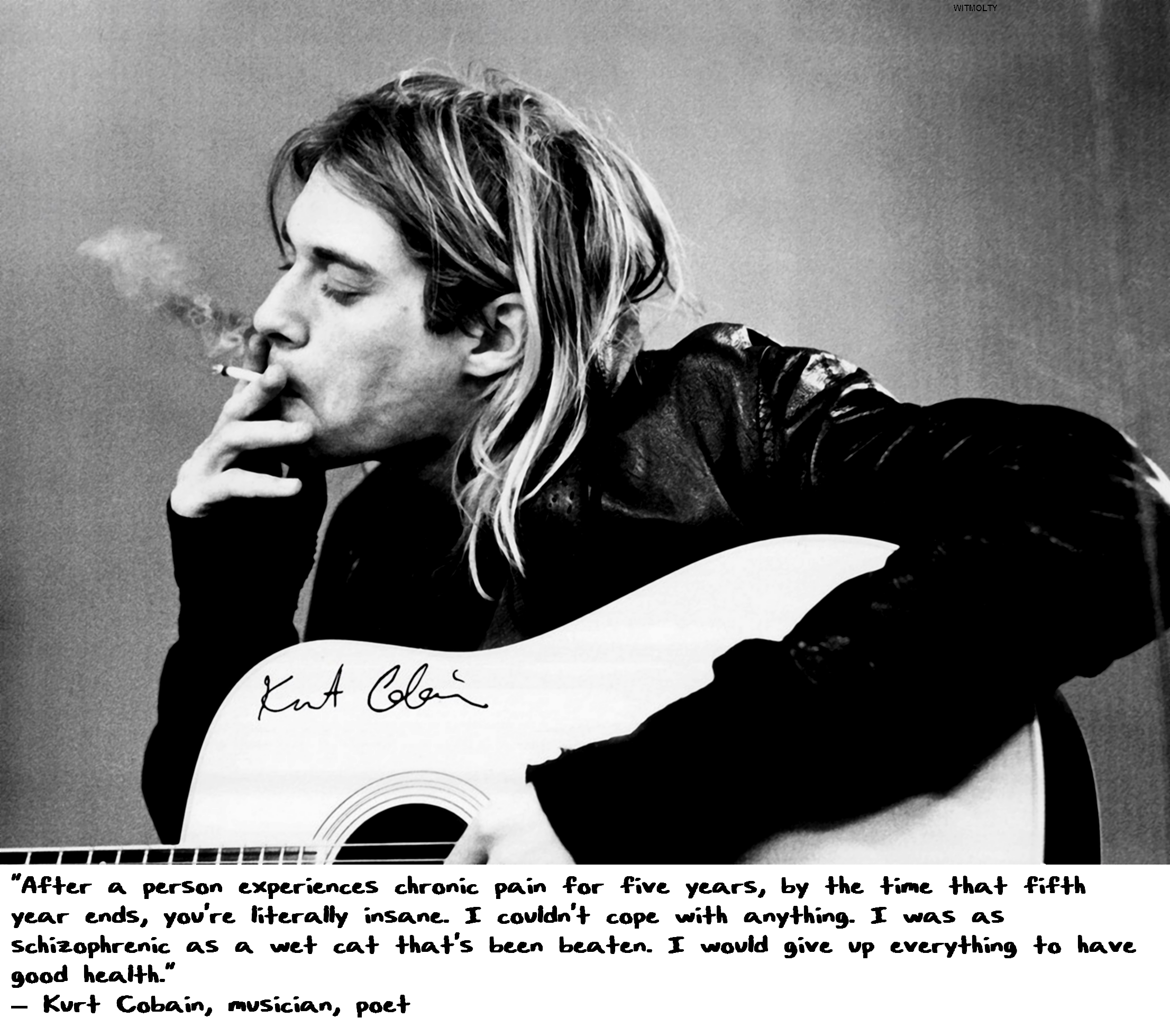 """After a person experiences chronic pain for five years, by the time that fifth year ends, you're literally insane. I couldn't cope with anything. I was as schizophrenic as a wet cat that's been beaten. I would give up everything to have good health."" — Kurt Cobain, musician, poet [2212×1958]"