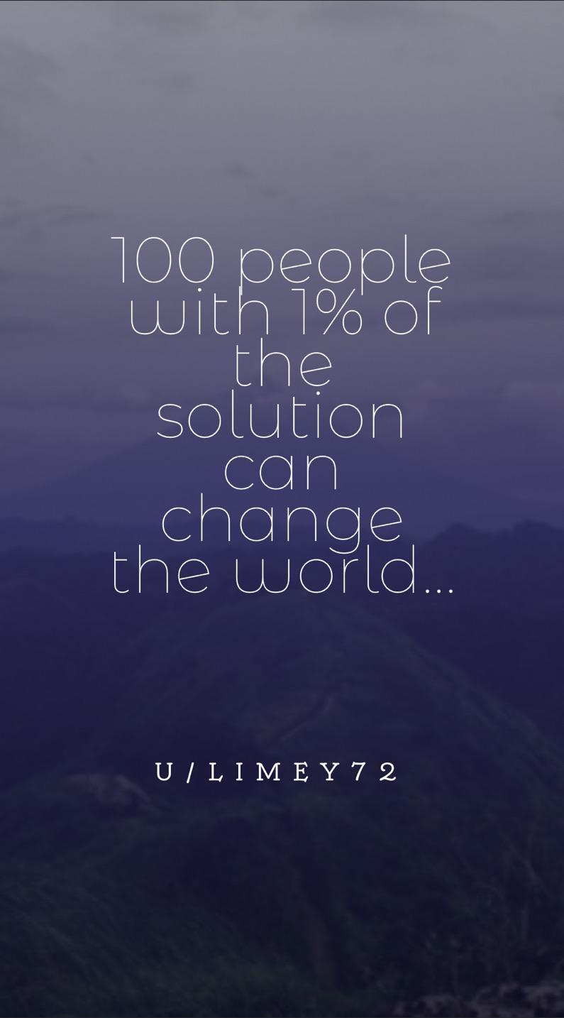 """100 people with 1% of the solution can change the world…"" – u/limey72. [764 x 1434]"