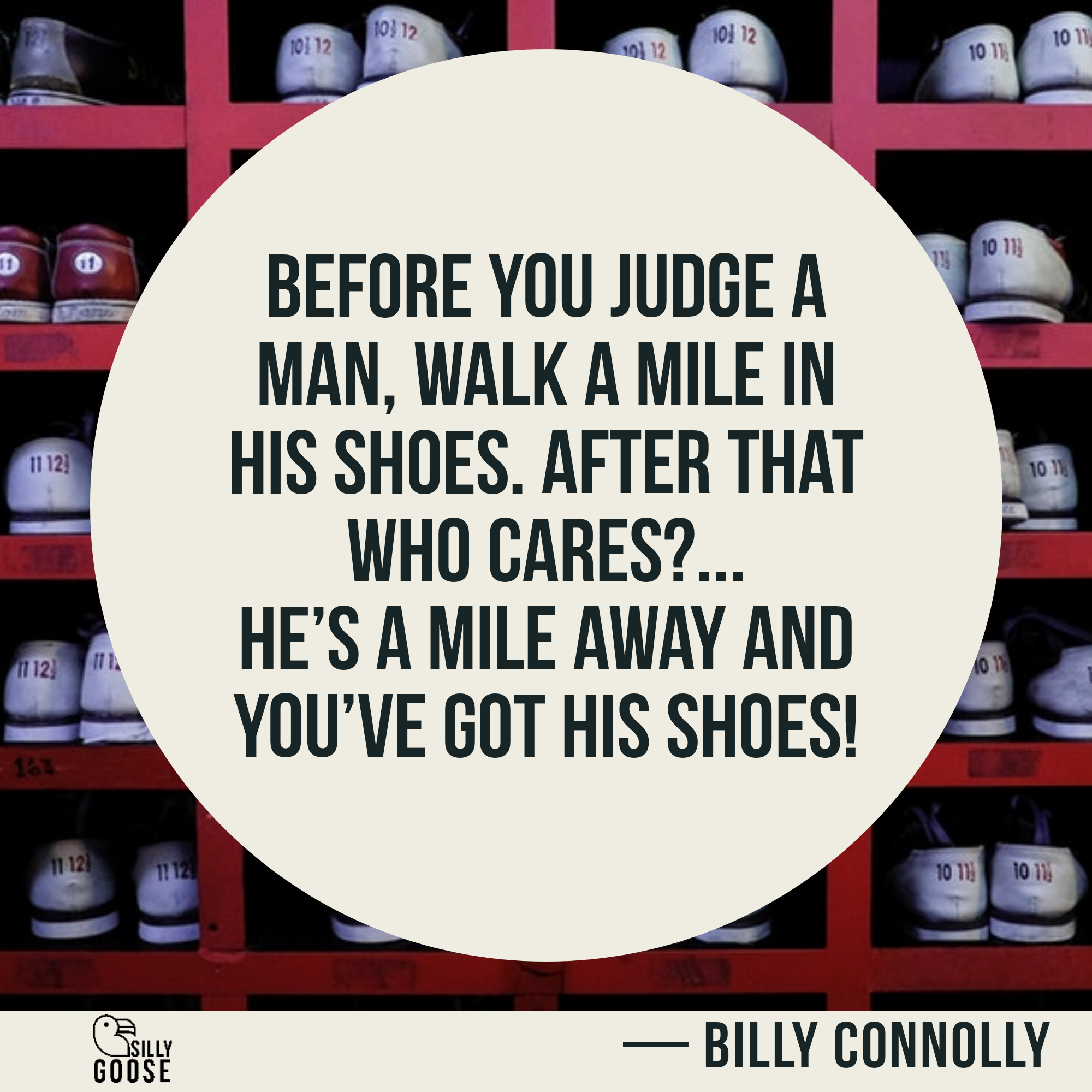 Before you judge a man, walk a mile in his shoes. After that who cares?… He's a mile away and you've got his shoes! —Billy Connolly [2000×2000]