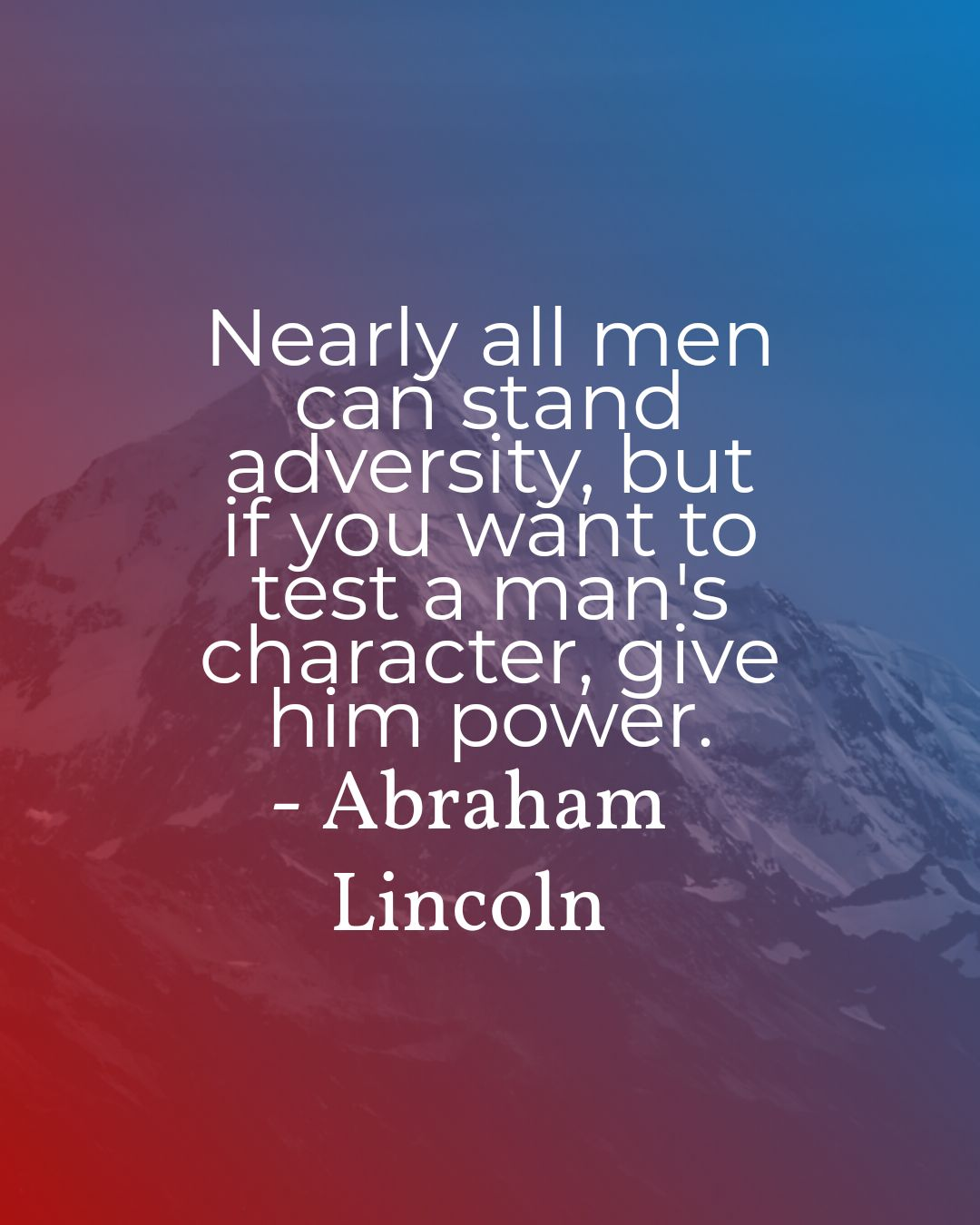 Nearly all men can stand adversity, but if you want to test a man's character, give him power. – Abraham Lincoln [1080×1350]