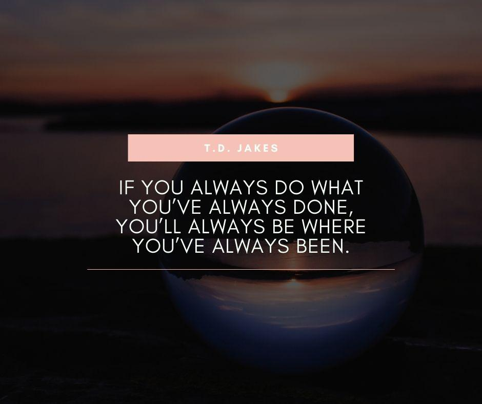 """If you always do what you've always done, you'll always be where you've always been."" – T.D. Jakes [940×788]"