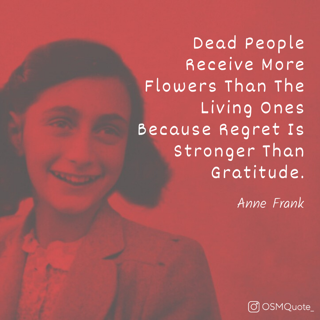 Dead People Receive More Flowers Than The Living Ones Because Regret Is Stronger Than Gratitude. – Anne Frank (1080×1080)