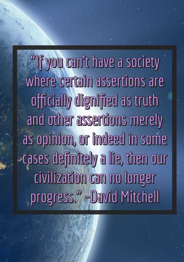 """If you can't have a society where certain assertions are officially dignified as truth and other assertions merely as opinion, or indeed in some cases definitely a lie, then our civilization can no longer progress."" -David Mitchell [OC] [732 x 1041]"