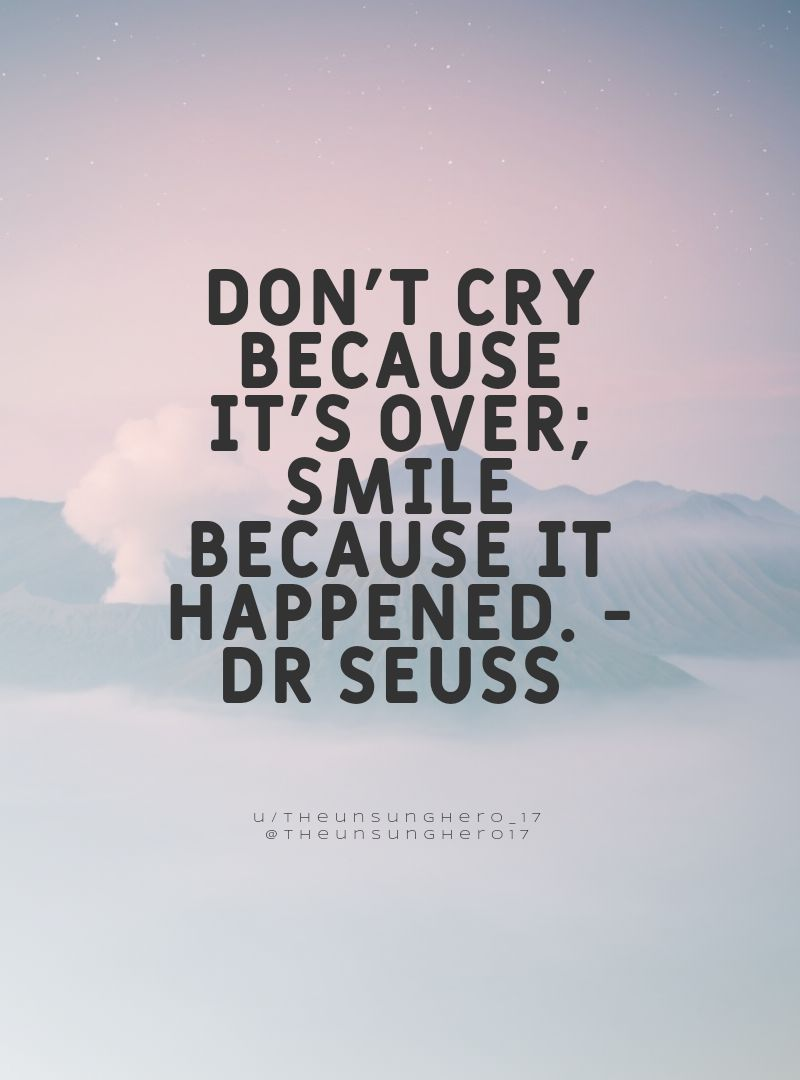 Don't cry because it's over; smile because it happened. -Dr Seuss [800×1080]