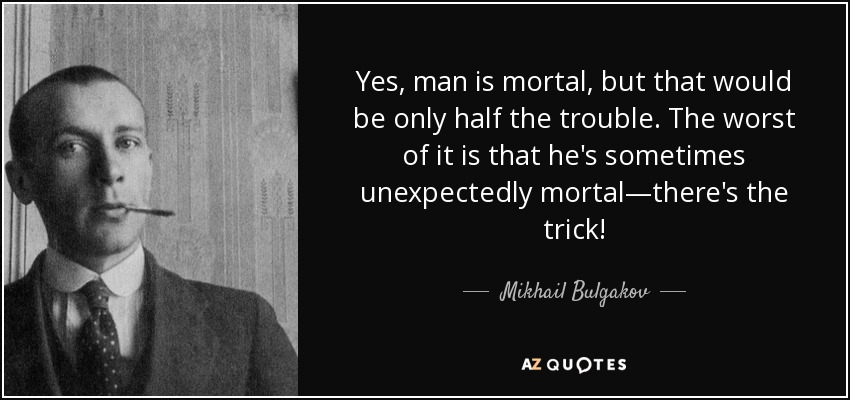 "Yes, man is mortal, but that would be only half the trouble. The worst of it is that he's sometimes unexpectedly mortal—there's the trick!""-Mikhail Bulgakov, (1200×850)"