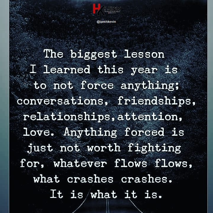 """his} @iamhkevin The biggest lesson Wr- I learned this year 18 to not force anyth1ng.. 'conversat1ons, fr1endsh1ps. relat10nsh1ps.attent1on. love. Anyth1ng forced is jUst not worth f1ght1ng 1» for, whatever flows flows. 1 I what crashes crashes. It iswhat it is. ,/ """" ' /'  https://inspirational.ly"""