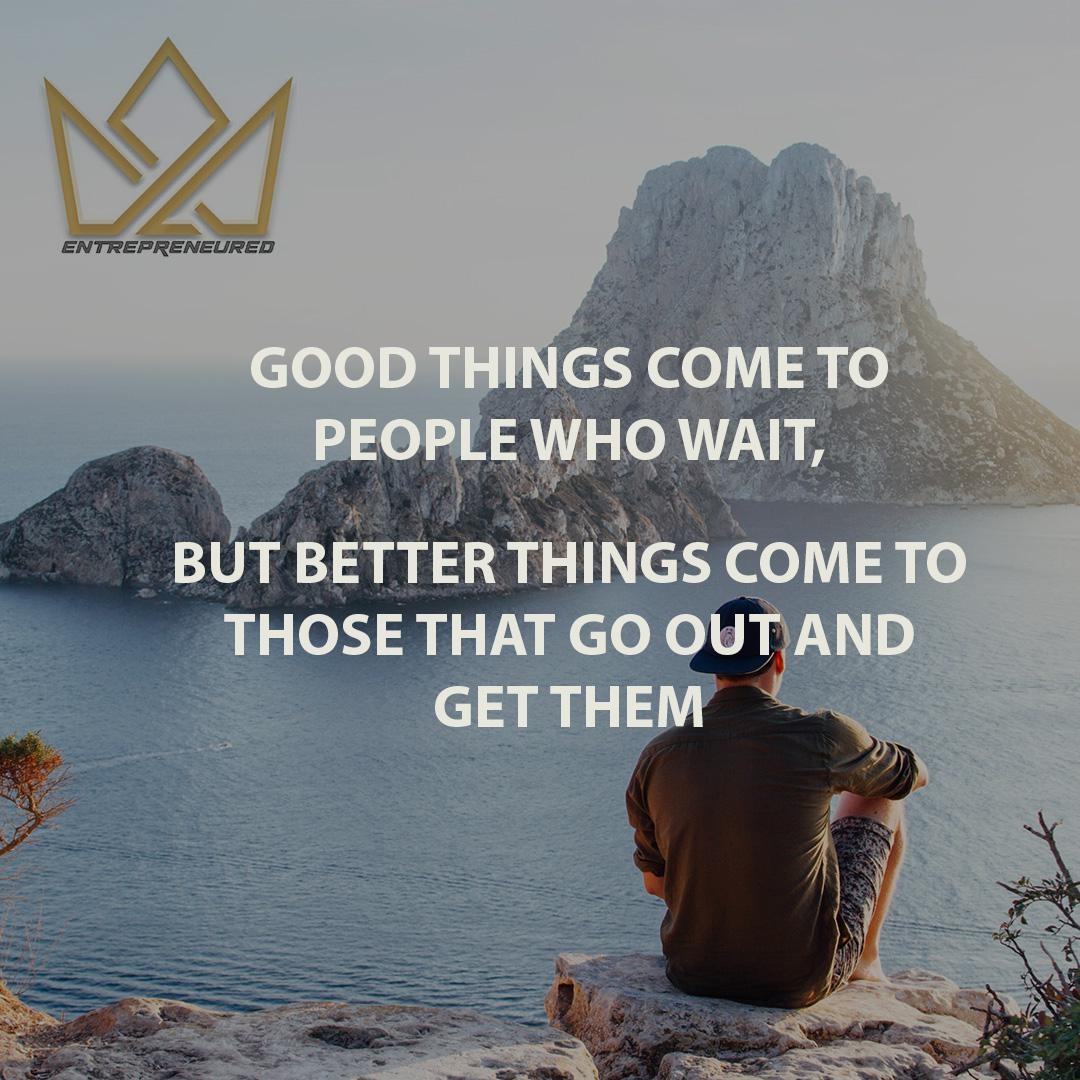 Good Things Come To Those That Wait, But Better Things Come To Those That Go Out And Get Them Anonymous (1080 x 1080)