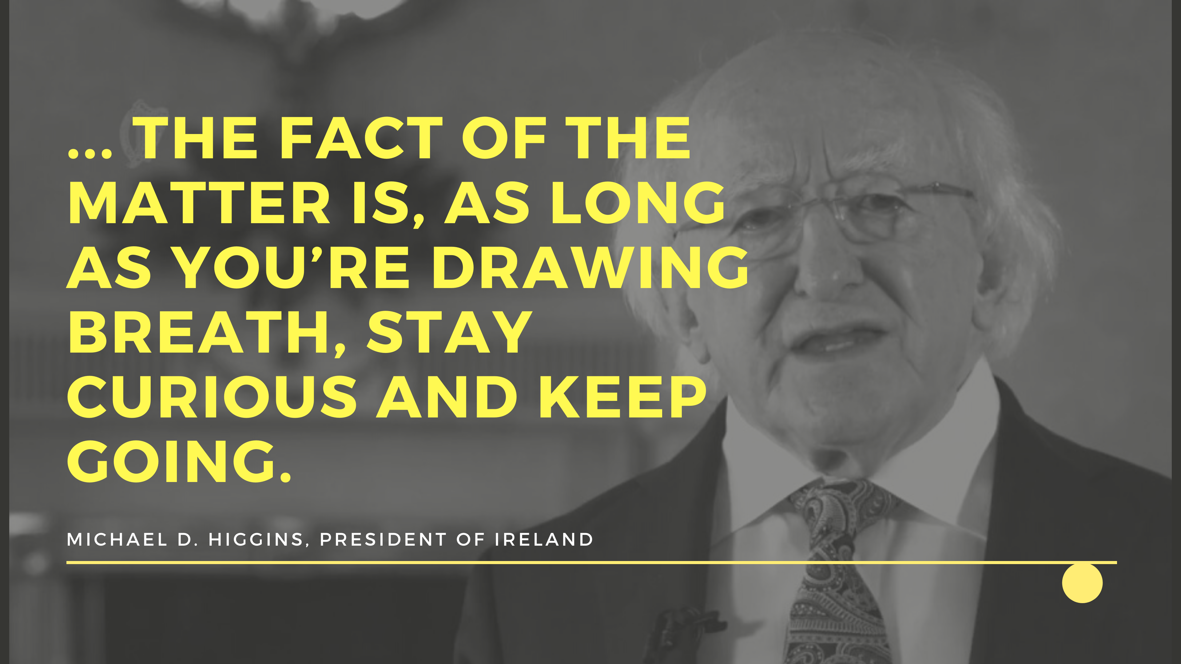 """… the fact of the matter is, as long as you're drawing breath, stay curious and keep going."" Michael D. Higgins – President of Ireland [3480 x 2160]"
