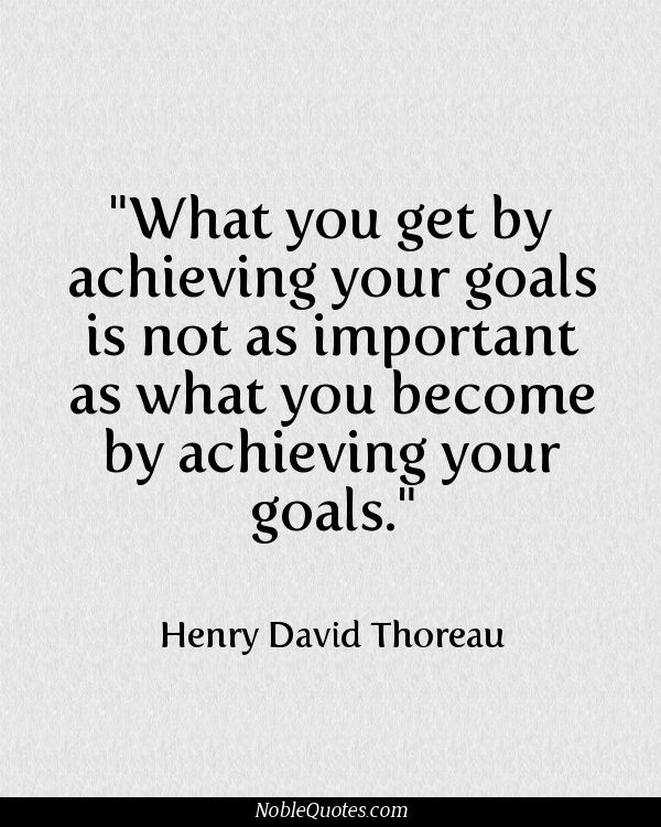 "[Image] What you get by achieving your goals is not as important as what you become by achieving your goals."" Henry David Thoreau"