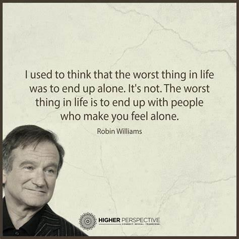 | used to think that the worst thing in life was to end up alone. It's not.The worst thing in life is to end up with people who make you feel alone. Robin Williams https://inspirational.ly