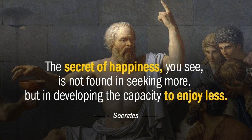 """The secret of happiness, you see, is not found in seeking more, but in developing the capacity to enjoy less."" – Socrates [1050×585]"