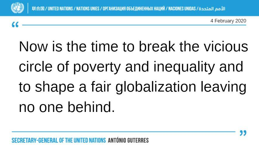 """w I areas) / UNITED NATIONS / MIIONS UMES / OPT MINIMUM DbbfflNHEHHbIX NM / NAUWES UNIOAS / 6min."""" pom 4 February 2020 """" Now is the time to break the vicious circle of poverty and inequality and to shape a fair globalization leaving no one behind. """" SECRETARY-GENERAL OF THE UNITED NAIIONS https://inspirational.ly"""