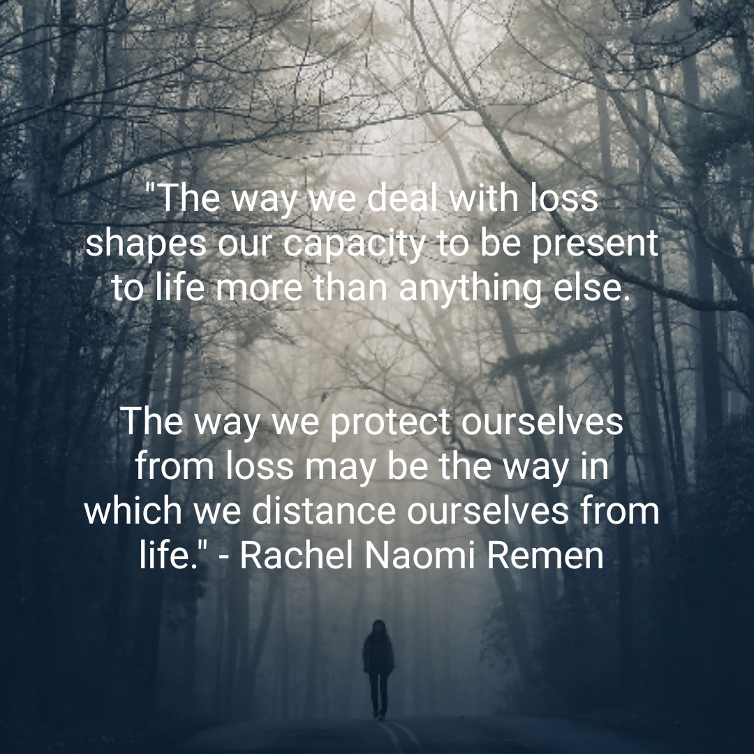 """The way we protect ourselves from loss may be the way in which we distance ourselves from life."" -Rachel Naomi Remen [1080×1080]"