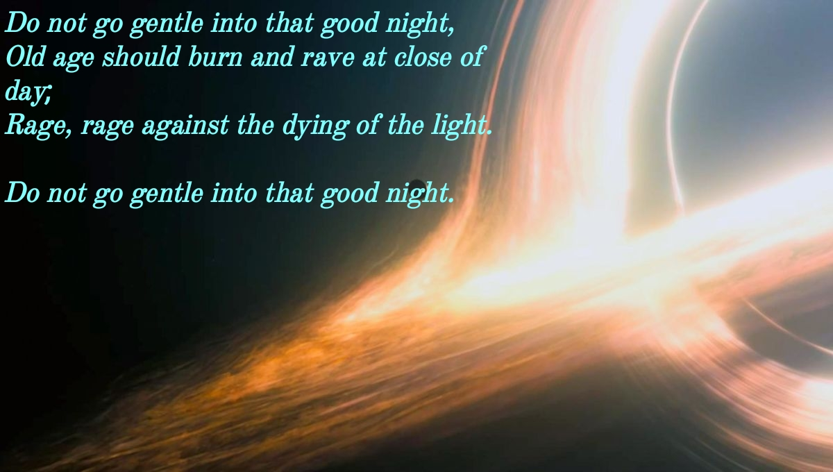 Do not go gentle into that good night, ' . Old age should burn and rave at close of day; Rage, rage against the dying of the ligh I Do not go gentle into that good night, https://inspirational.ly