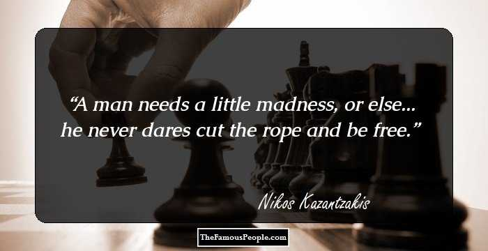 "You have everything but one thing: madness. A man needs a little madness or else – he never dares cut the rope and be free."" ― Nikos Kazantzakis(1300×850)"