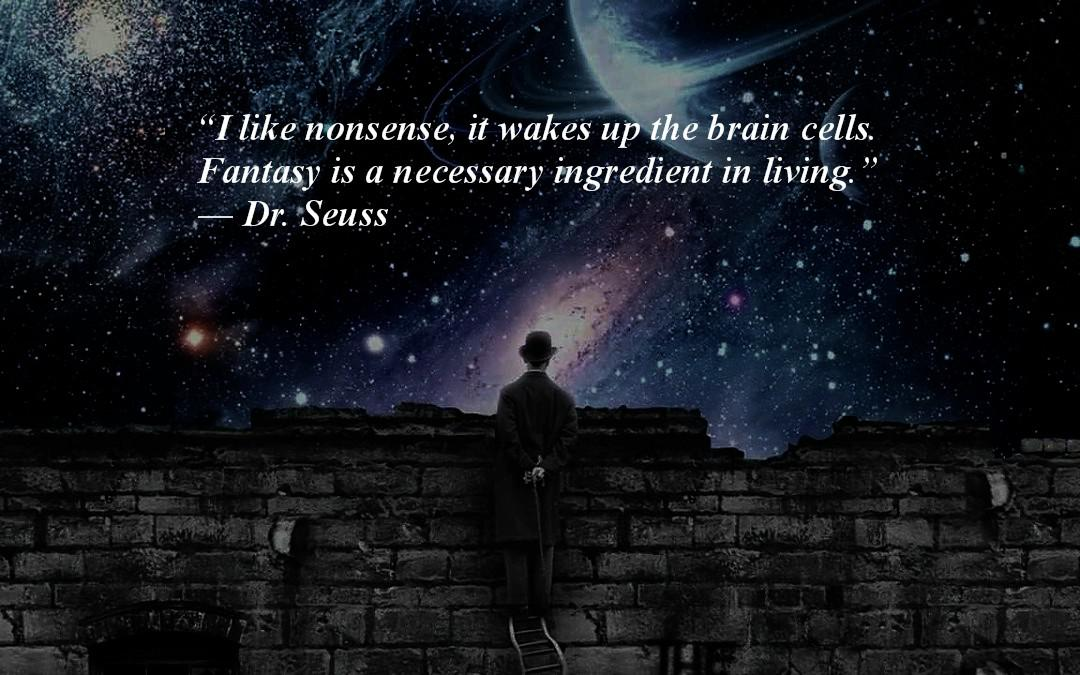 I like nonsense, it wakes up the brain cells. Fantasy is a necessary ingredient in living. Dr. Seuss (1080×675)