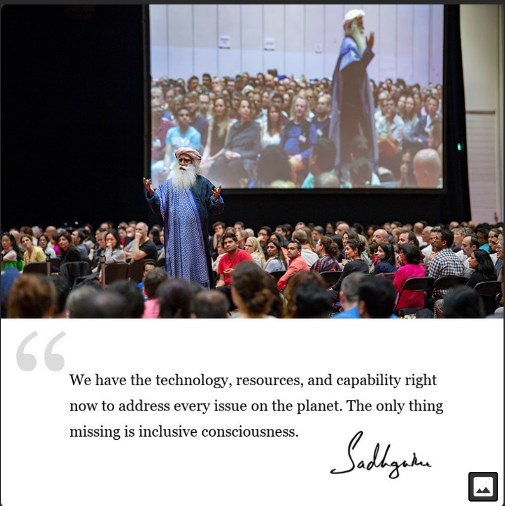 We have the technology, resources, and capability right now to address every issue on the planet. The only thing missing is inclusive consciousness. -Sadhguru (1021×1023)