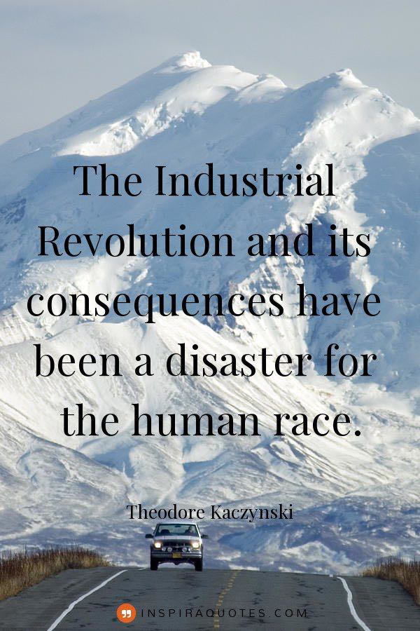 """The Industrial Revolution and its consequences have been a disaster for the human race."" – Theodore Kaczynski [600×900]"