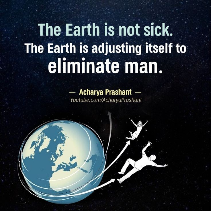 """The earth is not sick. The earth js adjusting itself to eliminate man."" — Acharya Prashant (736X736)"