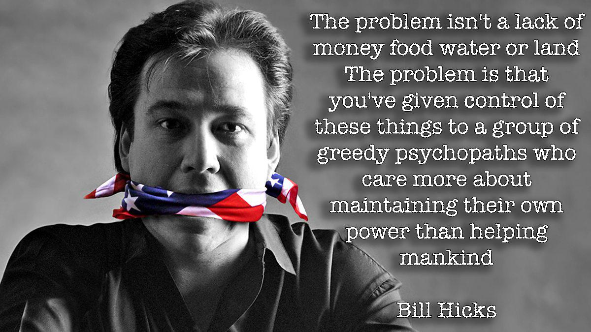 """The problem isn't a lack of money food water or land. The problem is that you've given control of these things to a group of greedy psychopaths who care more about maintaining their own power than helping mankind"" – Bill Hicks [OC][1200 × 675]"