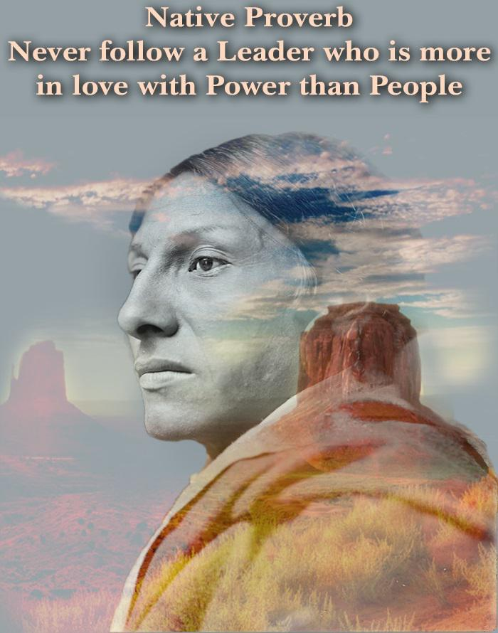 """Never Follow a Leader who is more in Love with Power than People"" -Native American Proverb [700×890] (via Indigenous America on Facebook)"