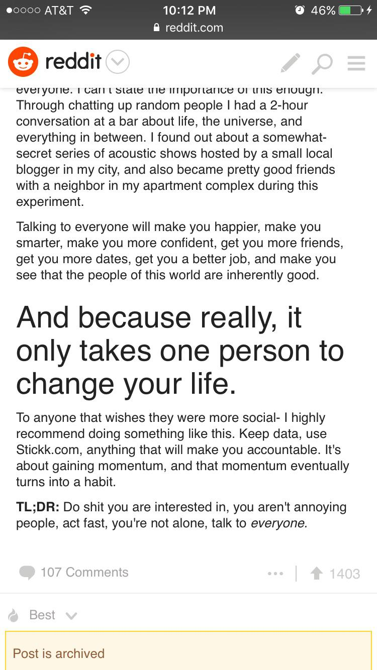 "[image] I found this screenshot on my phone from a few years back when I was struggling to meet new people, I looked for inspiration online. ""And because really, it only takes one person to change your life""!! Get out there and show the world what you got, my friends!!"
