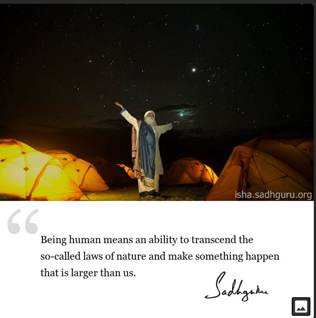 Being human means an ability to transcend the so-called laws of nature and make something happen that is larger than us-Sadhguru (1016×1024)