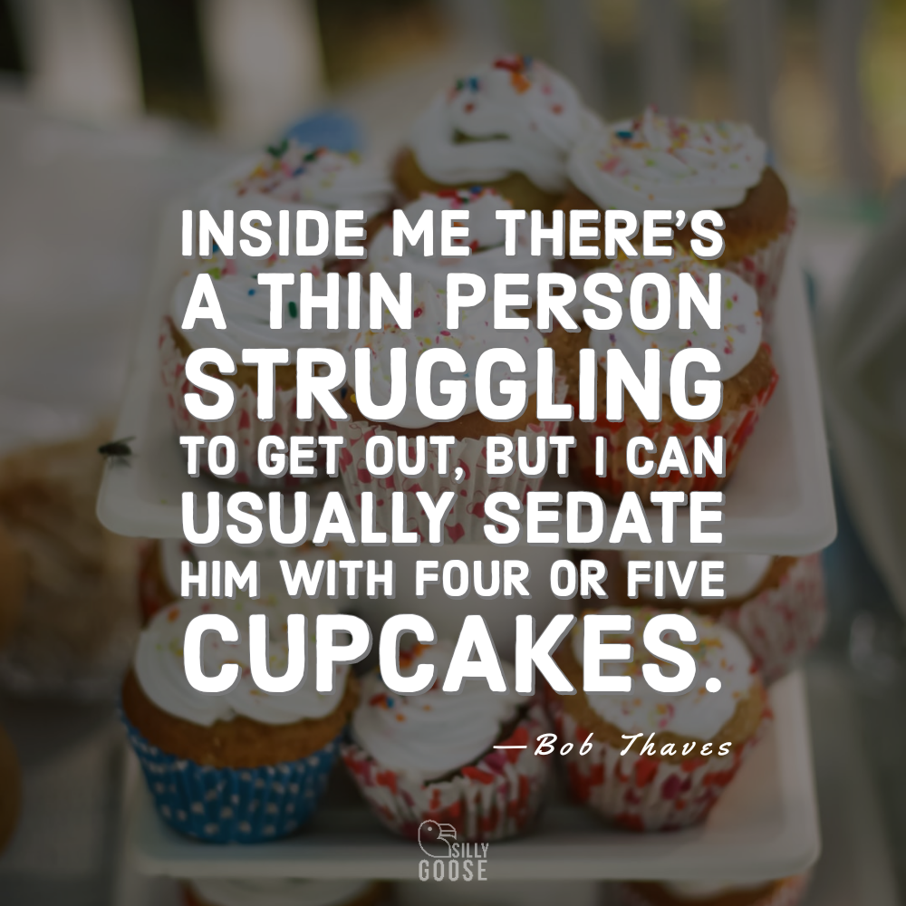 Inside me there's a thin person struggling to get out, but I can usually sedate him with four or five cupcakes. —Bob Thaves [1000×1000]