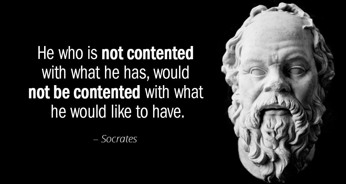 """He who is not contented with what he has, would not be contented with what he would like to have."" – Socrates [1200×640]"