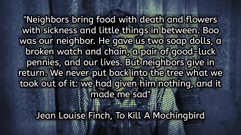"""Neighbors bring food with death and flowers with sickness and little things in between…. But neighbors give in return. We never put back into the tree what we took out of it: we had given him nothing, and it made me sad"" Jean Louise Finch – To Kill A Mockingbird [960 x 540]"