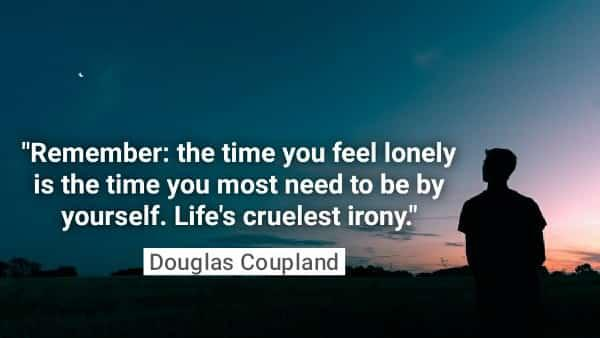 """Remember: the time you feel lonely is the time you most need to be by yourself. Life's cruelest irony."" -Douglas Coupland [600×338]"