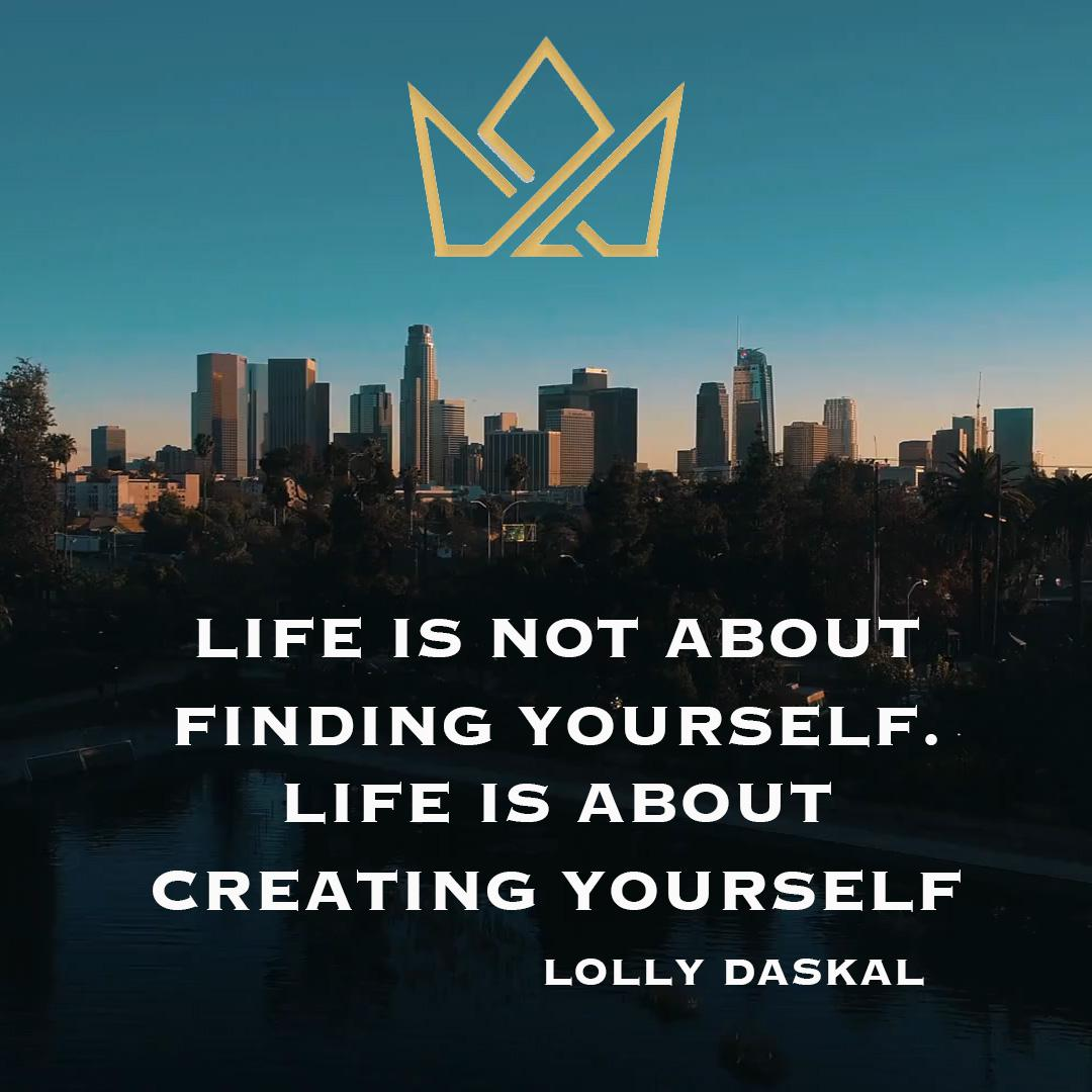 Life is not about finding yourself. Life is about creating yourself- Lolly Daskal (1080 x 1080)