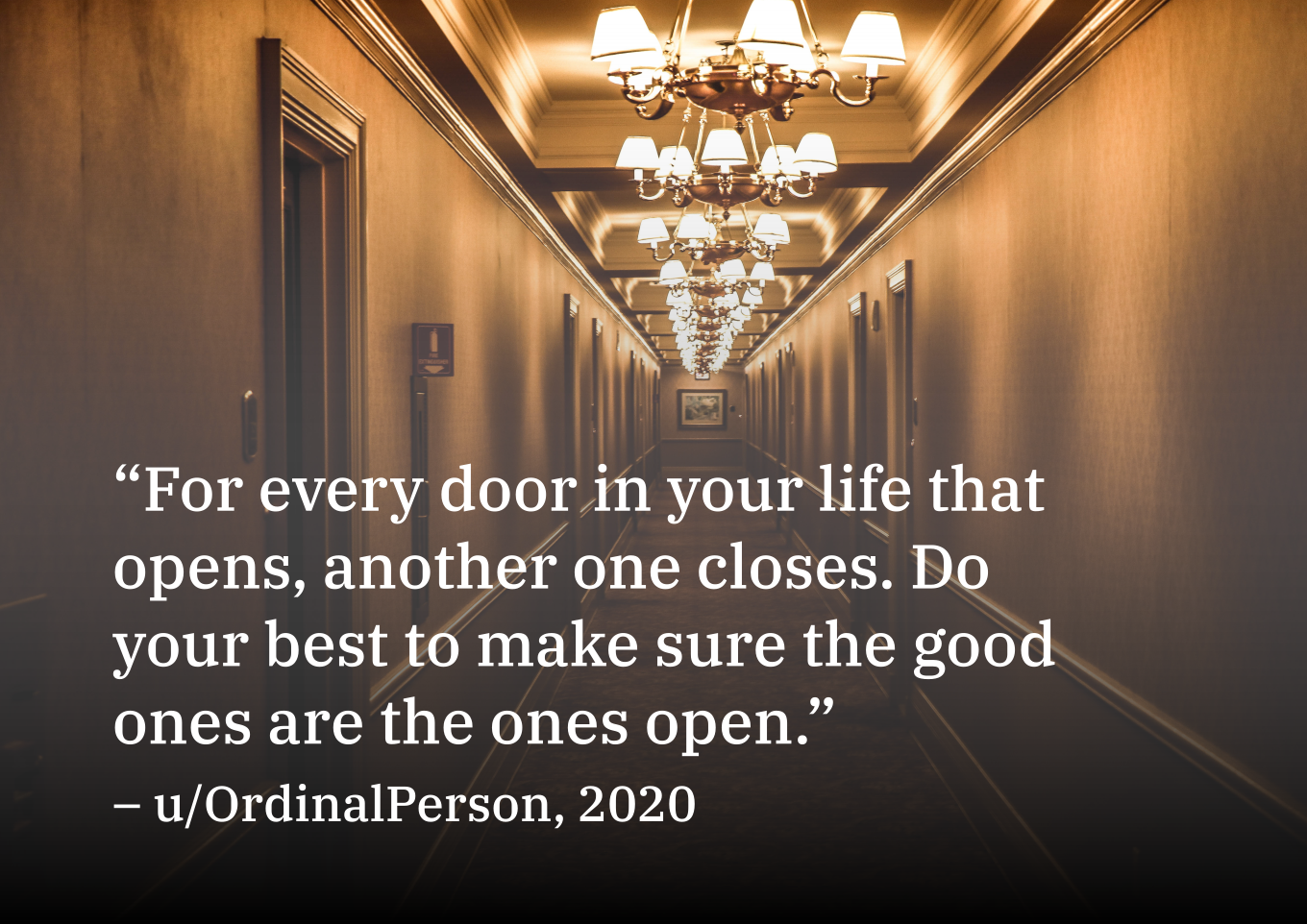 """3 . t I t..> 4.,1 ' t 2 5 """"For every door/in yourfifie that opens, any one closes. BO your best make sure the good ones are the ones open."""" — u/OrdinalPerson, 2020 https://inspirational.ly"""