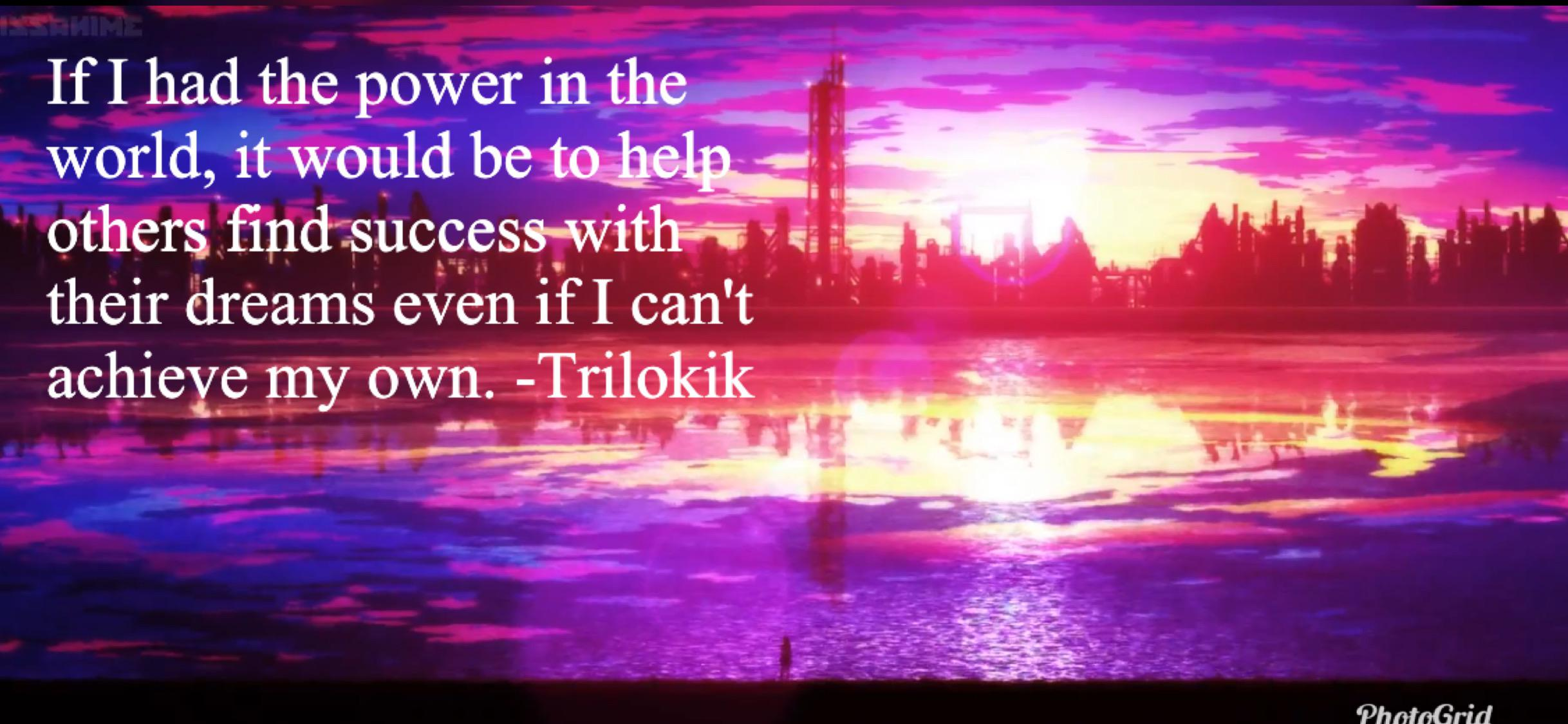 If I had the power in the world, it would be to help others find success with their dreams even if I can't achieve my own. -Trilokik (2436×1125)