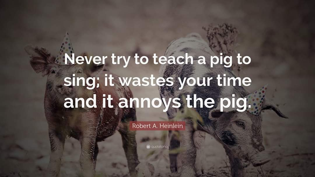 Never try to teach a pig to sing; it wastes your time and it annoys the pig. – Robert A Heinlein [1080×607]
