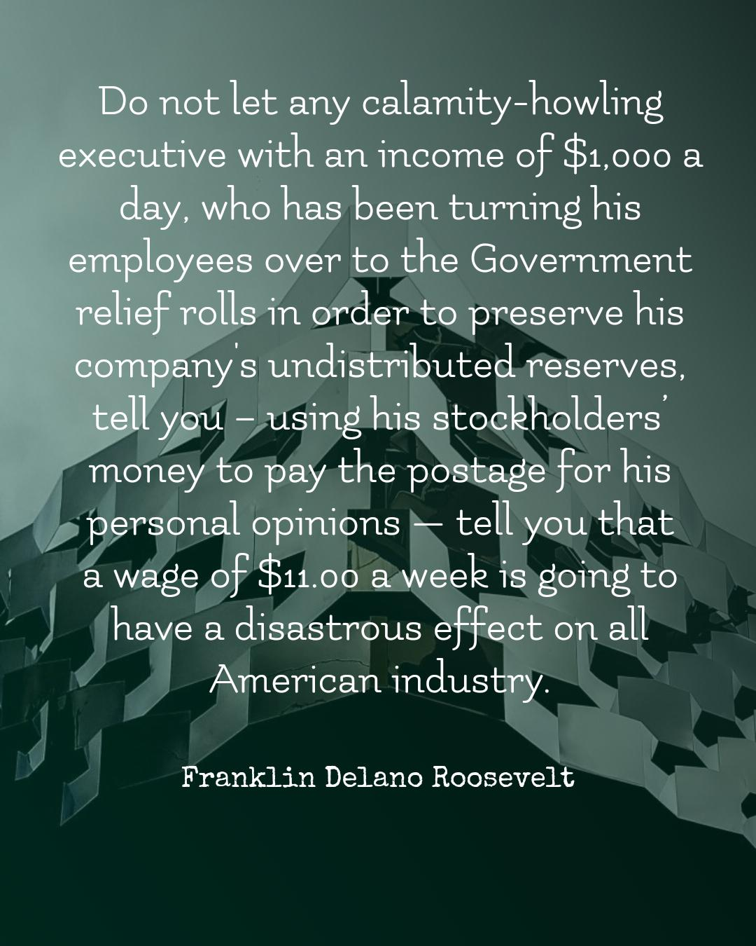 """Do not let any calamity-howling executive with an income of $1,000 a day . . ."" —Franklin Delano Roosevelt [1080×1350]"